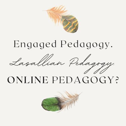 Engaged Pedagogy. Lasallian Pedagogy. ONLINE Pedagogy?